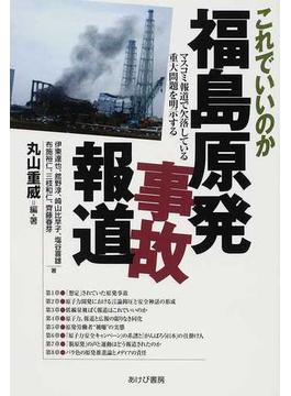 これでいいのか福島原発事故報道 マスコミ報道で欠落している重大問題を明示する