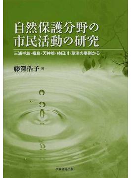 自然保護分野の市民活動の研究 三浦半島・福島・天神崎・柿田川・草津の事例から