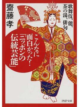 こんなに面白かった!「ニッポンの伝統芸能」 歌舞伎、能、茶の湯、俳句…(PHP文庫)
