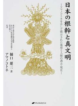 日本の根幹と真文明 アマノコトネを介して開示された地球と人類の過去・現在