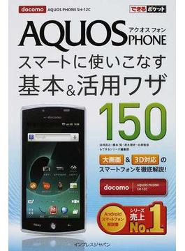AQUOS PHONEスマートに使いこなす基本&活用ワザ150 docomo AQUOS PHONE SH−12C(できるポケット)
