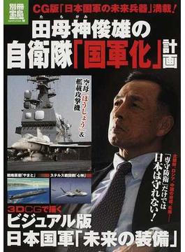 田母神俊雄の自衛隊「国軍化」計画 3DCGで描くビジュアル版日本国軍「未来の装備」