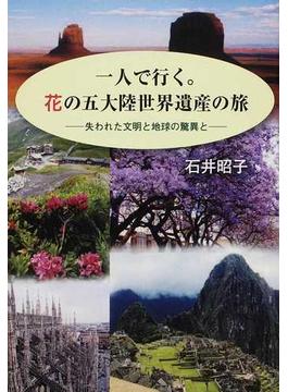 一人で行く。花の五大陸世界遺産の旅 失われた文明と地球の驚異と