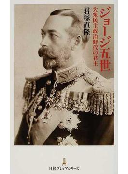 ジョージ五世 大衆民主政治時代の君主(日経プレミアシリーズ)