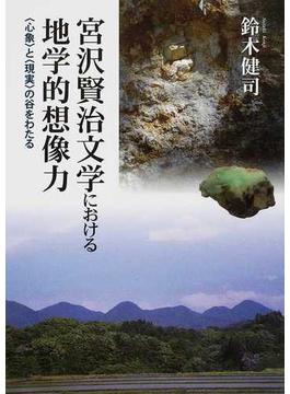 宮沢賢治文学における地学的想像力 〈心象〉と〈現実〉の谷をわたる