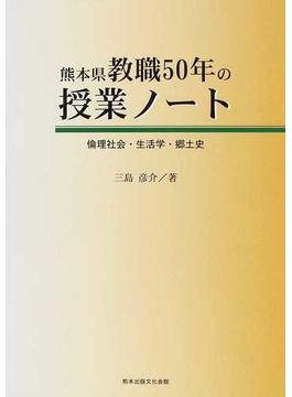 熊本県教職50年の授業ノート 倫理社会・生活学・郷土史