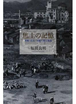 焦土の記憶 沖縄・広島・長崎に映る戦後