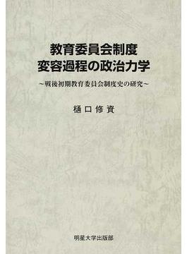 教育委員会制度変容過程の政治力学 戦後初期教育委員会制度史の研究