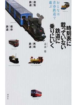 時刻表に載っていない鉄道に乗りにいく おとなは青春鉄道で遊ぶ 遊覧鉄道 保存鉄道 再現鉄道