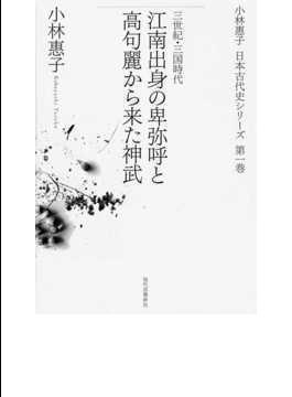 小林惠子日本古代史シリーズ 第1巻 江南出身の卑弥呼と高句麗から来た神武