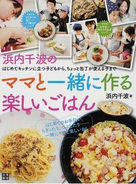 浜内千波のママと一緒に作る楽しいごはん はじめてキッチンに立つ子どもから、ちょっと包丁が使える子まで
