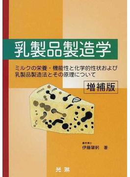 乳製品製造学 ミルクの栄養・機能性と化学的性状および乳製品製造法とその原理について 増補版