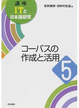 講座ITと日本語研究 5 コーパスの作成と活用