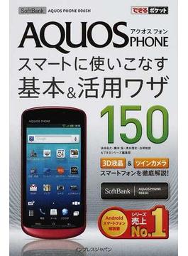 AQUOS PHONEスマートに使いこなす基本&活用ワザ150 SoftBank AQUOS PHONE 006SH(できるポケット)