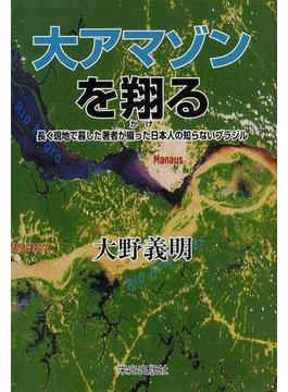 大アマゾンを翔る 長く現地で暮した著者が綴った日本人の知らないブラジル