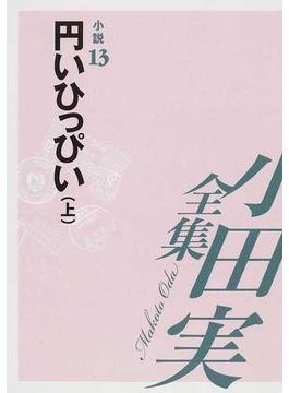 小田実全集 小説第13巻 円いひっぴい 上