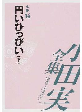 小田実全集 小説第14巻 円いひっぴい 下