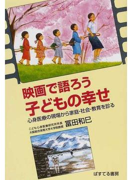 映画で語ろう子どもの幸せ 心身医療の現場から家庭・社会・教育を診る