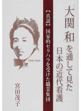 「大関和」を通して見た日本の近代看護 〈真説〉国家的セクハラを受けた職業集団
