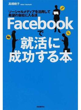 Facebookで就活に成功する本 ソーシャルメディアを活用して希望の会社に入る法