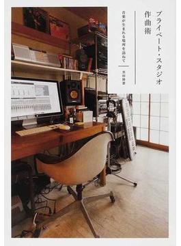 プライベート・スタジオ作曲術 音楽が生まれる場所を訪ねて
