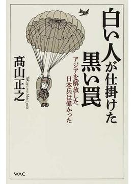 白い人が仕掛けた黒い罠 アジアを解放した日本兵は偉かった