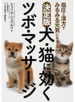 犬・猫に効くツボ・マッサージ 指圧と漢方でみるみる元気になる 決定版