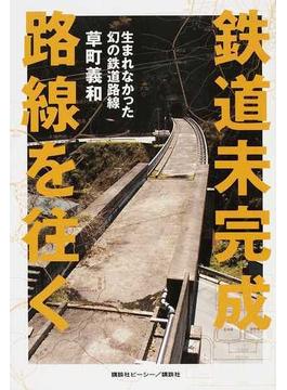 鉄道未完成路線を往く 生まれなかった幻の鉄道路線