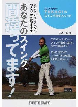 あなたのスイング、間違ってます! ゴルフドクターTAKAGIのスイング再生メソッド ホントのスイングのつくりかた教えます。