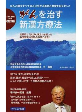 がんを治す新漢方療法 がんと闘うすべての人に、生きる勇気と希望を伝えたい! 世界的な「抗がん漢方」を拓いた中国国家的医師の不屈の信念!! 改訂版