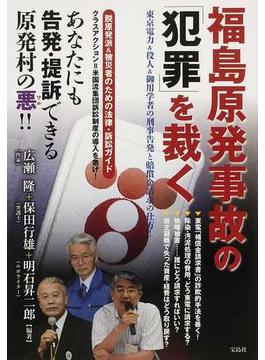 福島原発事故の「犯罪」を裁く 東京電力&役人&御用学者の刑事告発と賠償金請求の仕方!
