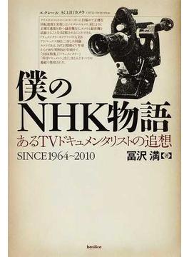 僕のNHK物語 あるTVドキュメンタリストの追想 SINCE1964〜2010