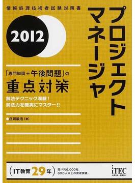 プロジェクトマネージャ「専門知識+午後問題」の重点対策 解法テクニック満載!解法力を確実にマスター!! 2012