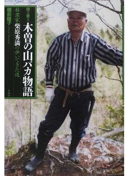 木曽の山バカ物語 林業家・柴原秀満の歩いてきた道 聞き書き
