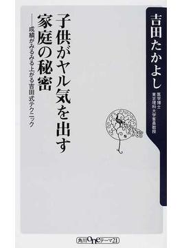 子供がヤル気を出す家庭の秘密 成績がみるみる上がる吉田式テクニック(角川oneテーマ21)