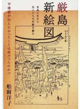 厳島新絵図 平清盛が伝えたかったことは何だったのか!? 宮島に生きた先人たちの足跡を綴る