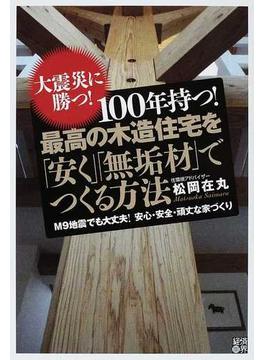 100年持つ!最高の木造住宅を「安く」「無垢材」でつくる方法 大震災に勝つ! M9地震でも大丈夫!安心・安全・頑丈な家づくり