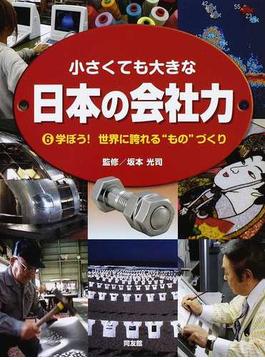 """小さくても大きな日本の会社力 6 学ぼう!世界に誇れる""""もの""""づくり"""