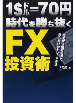 1$=70円時代を勝ち抜くFX投資術 激変する世界経済で勝ち続けたトレード手法