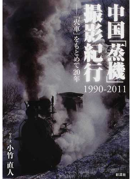 中国「蒸機」撮影紀行 1990−2011 「火車」をもとめて20年