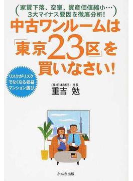 中古ワンルームは「東京23区」を買いなさい! リスクがリスクでなくなる収益マンション選び 家賃下落、空室、資産価値縮小…3大マイナス要因を徹底分析!