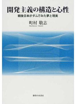 開発主義の構造と心性 戦後日本がダムでみた夢と現実
