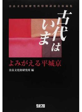 古代はいま よみがえる平城京 奈良文化財研究所特別講演会収録集