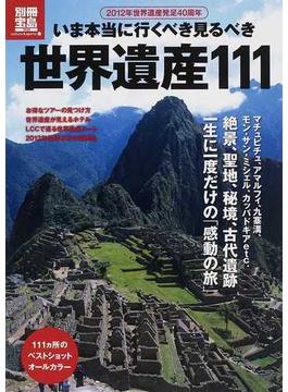いま本当に行くべき見るべき世界遺産111 2012年世界遺産発足40周年
