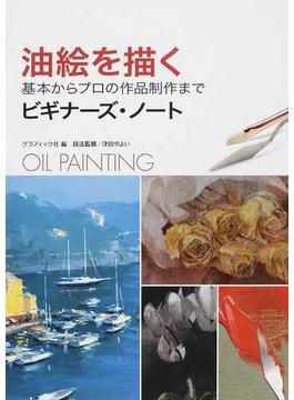 油絵を描く 基本からプロの作品制作まで ビギナーズ・ノート