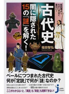 古代史闇に隠された15の『謎』を解く! 教科書よりわかりやすく面白い!(じっぴコンパクト新書)