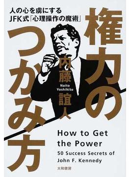 権力のつかみ方 人の心を虜にするJFK式「心理操作の魔術」