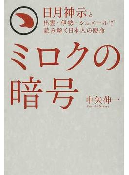 ミロクの暗号 日月神示と出雲・伊勢・シュメールで読み解く日本人の使命