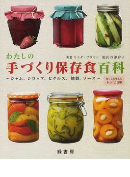 わたしの手づくり保存食百科 ジャム、シロップ、ピクルス、燻製、ソース 暮らしを楽しむレシピ180