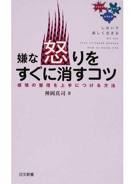 嫌な怒りをすぐに消すコツ 感情の整理を上手につける方法(日文新書)